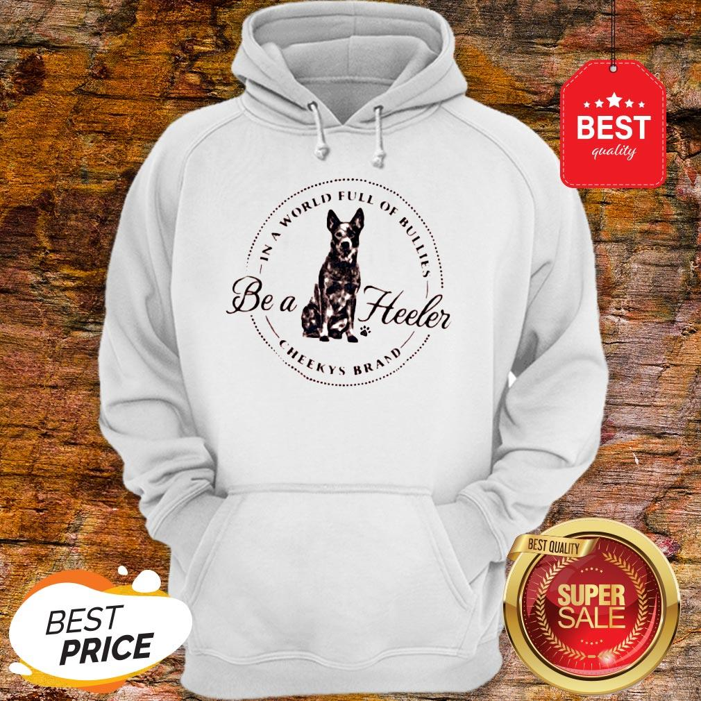 Official In A World Full Of Bullies Be A Heeler Cheekys Brand Hoodie