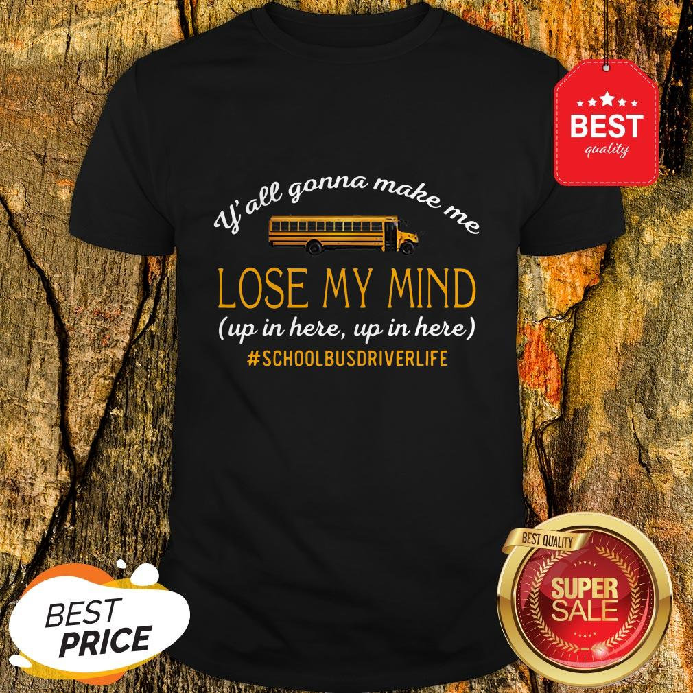 Y'all Gonna Make Me Lose My Mind Up In Here Up In Here Copy Shirt