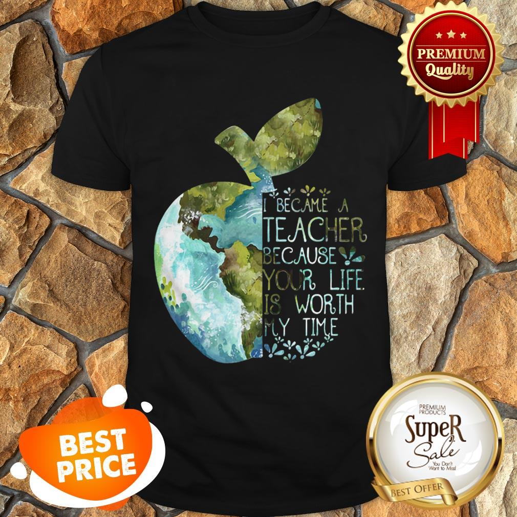 Nice Earth Apple I Became A Teacher Because Your Life Is Worth My Time Shirt