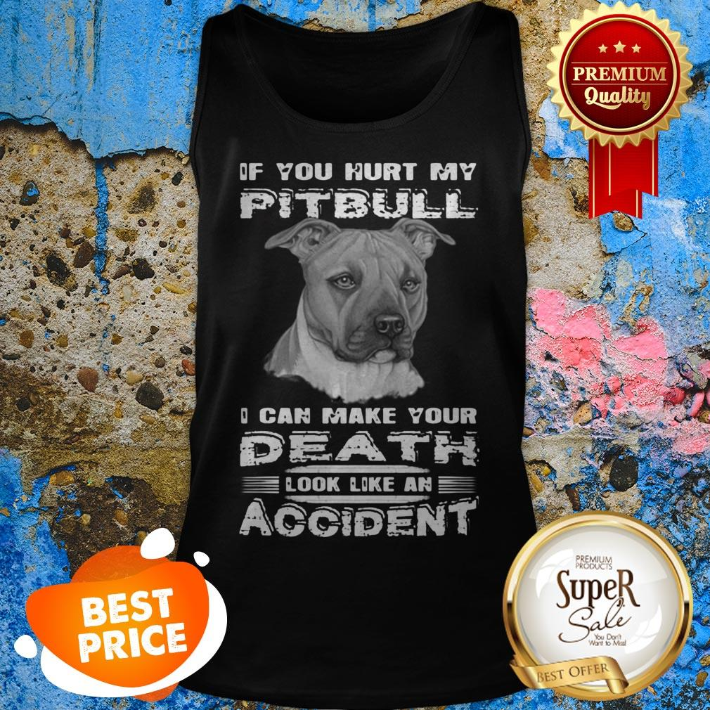 Nice If You Hurt My Pitbull I Can Make Your Death Look Like An Accident Tank Top