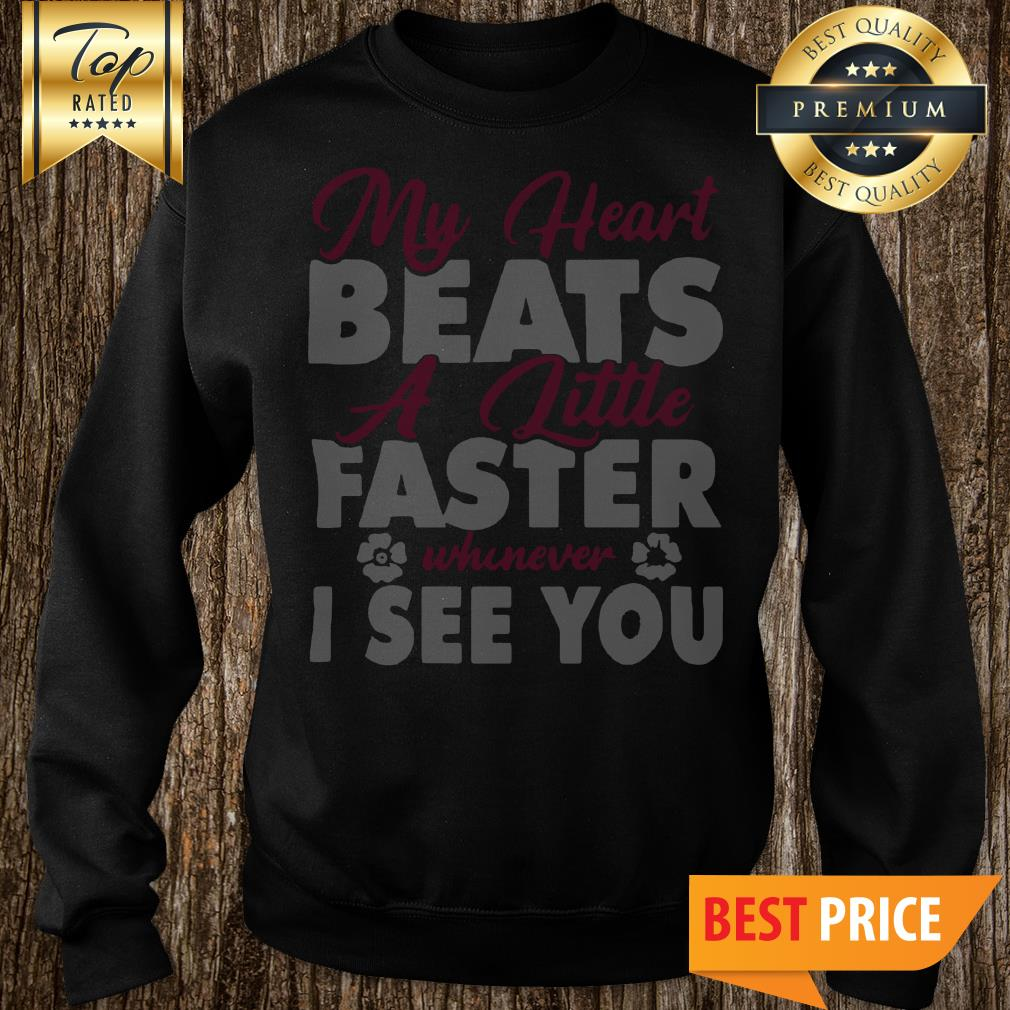 My Heart Beats A Little Faster Whenever I See You Sweatshirt