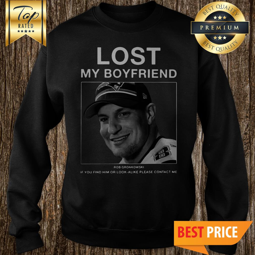 Lost My Boyfriend Rob Gronkowski If You Find Or Look Alike Please Contact Me Sweatshirt