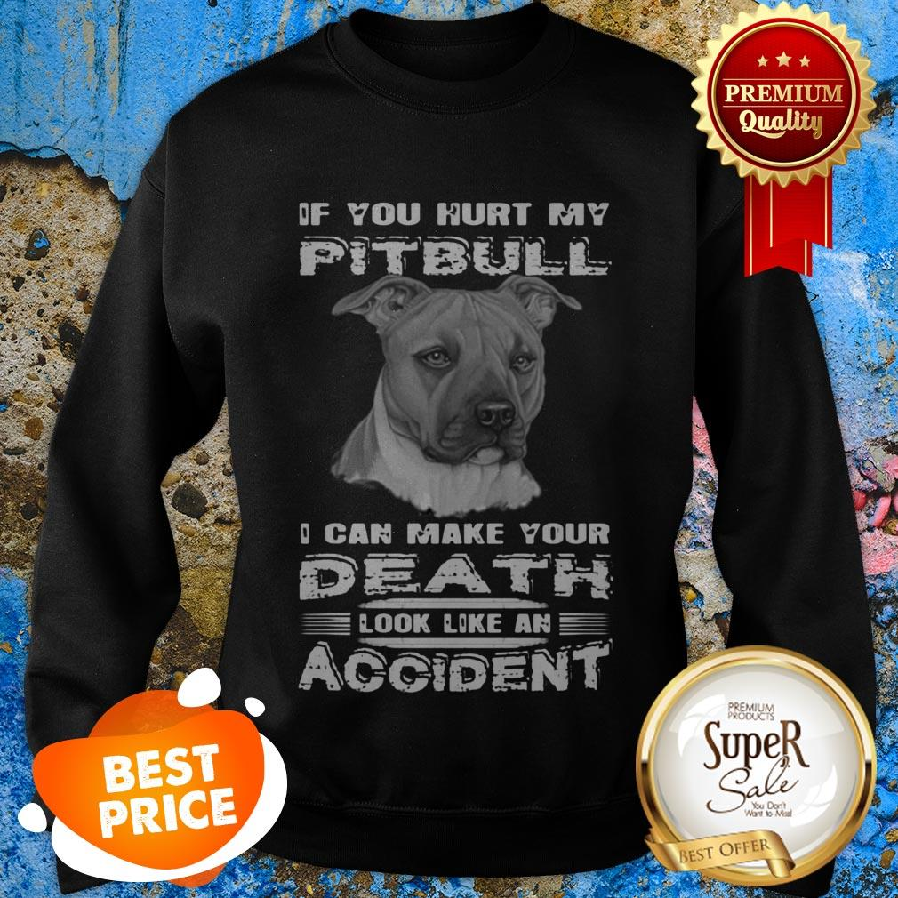 Nice If You Hurt My Pitbull I Can Make Your Death Look Like An Accident Sweatshirt