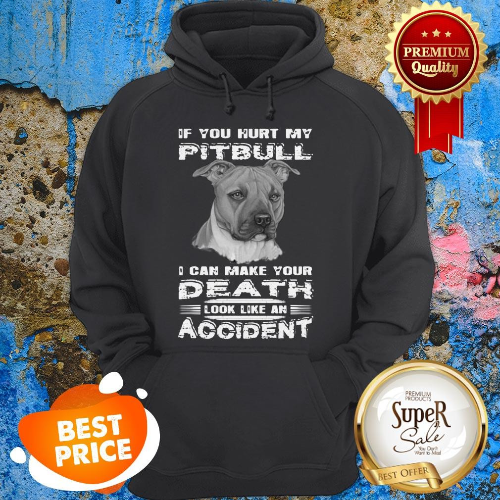 Nice If You Hurt My Pitbull I Can Make Your Death Look Like An Accident Hoodie