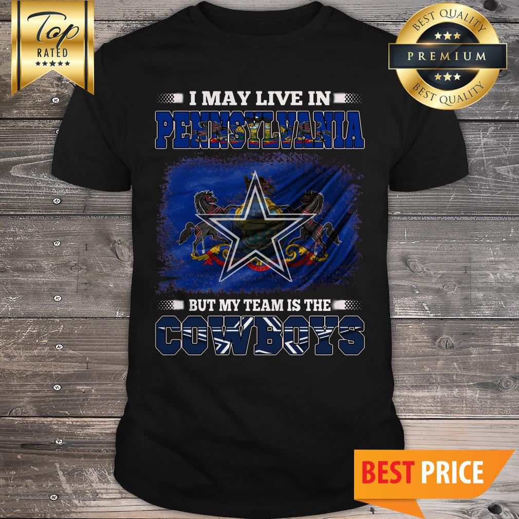 I May Live In Pennsylvania But My Team Is The Dallas Cowboys American Football Fans Shirt