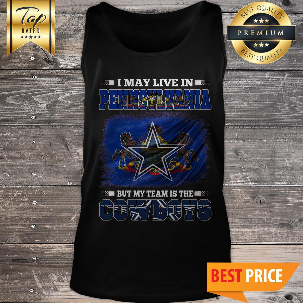 I May Live In Pennsylvania But My Team Is The Dallas Cowboys American Football Fans Tank Top