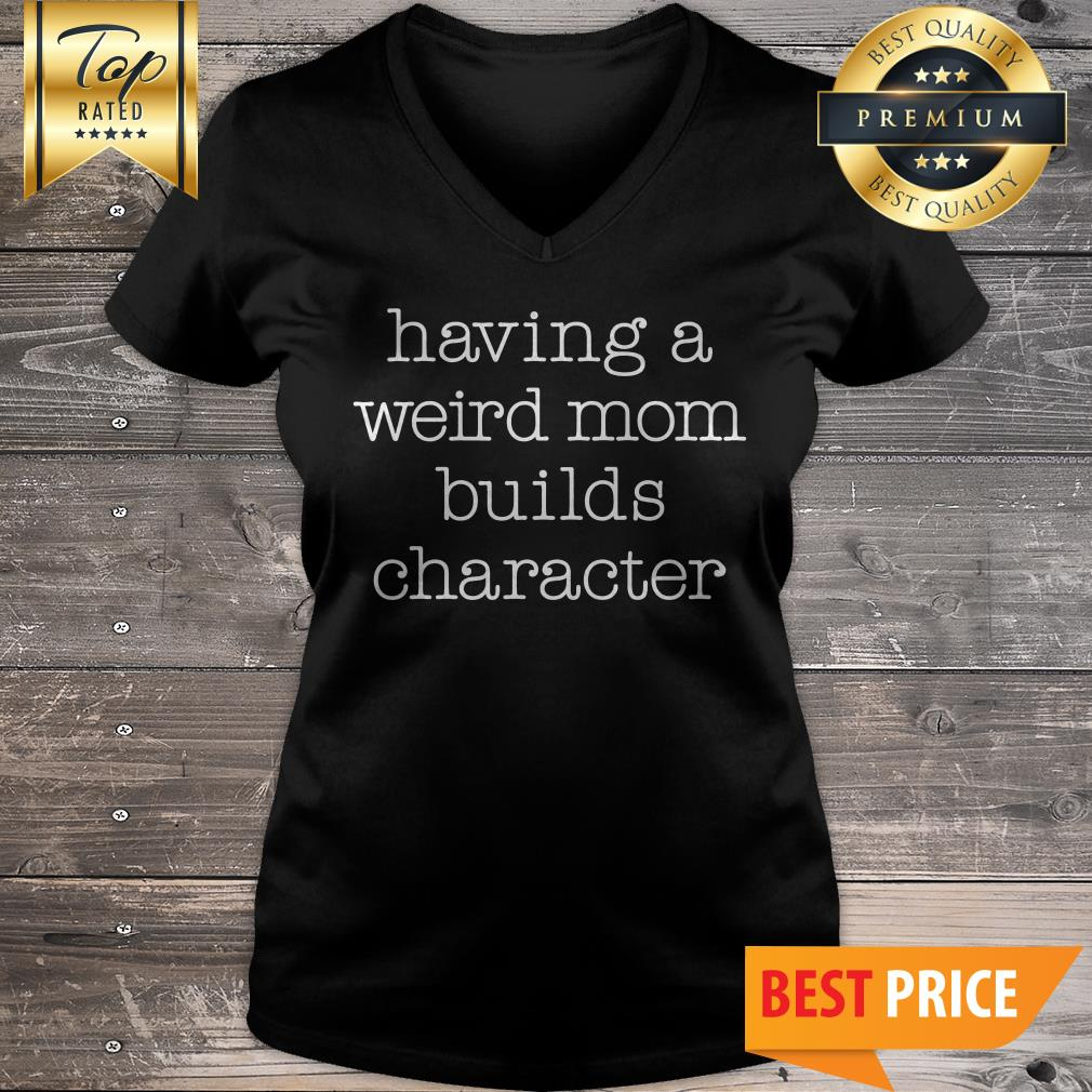Having A Weird Mom Builds Character V-Neck