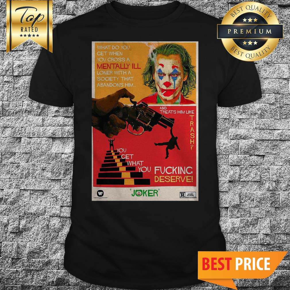 Joaquin Phoenix Joker What Do You Get When You Cross A Mentally Ill Loner Halloween Shirt