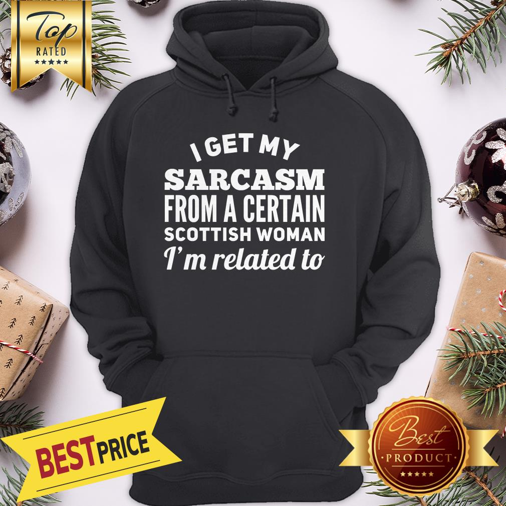 I Get My Sarcasm From A Certain Scottish Woman I'm Related To Hoodie