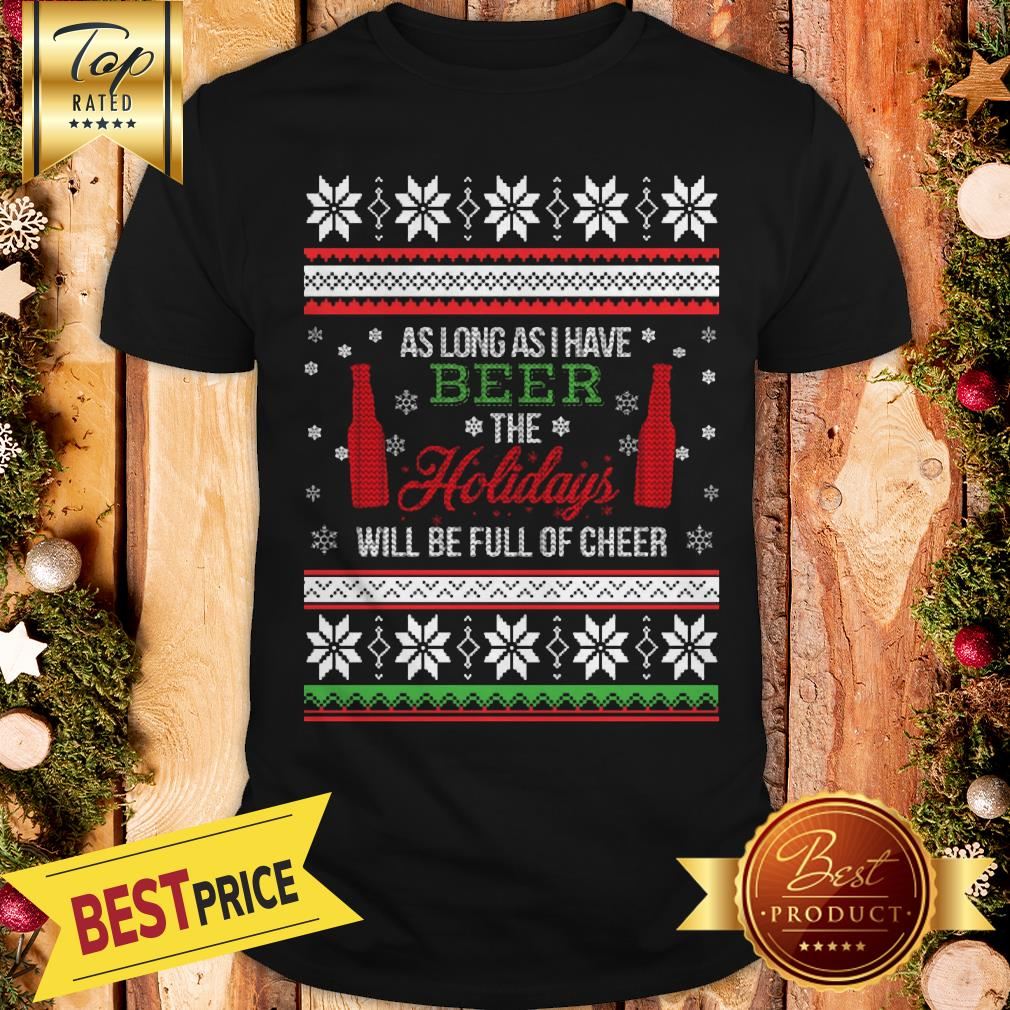 As Long As I Have Beer The Holidays Funny Will Be Full Of Cheer Christmas Shirt