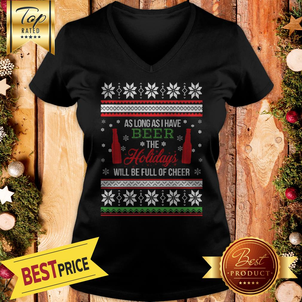 As Long As I Have Beer The Holidays Funny Will Be Full Of Cheer Christmas V-neck