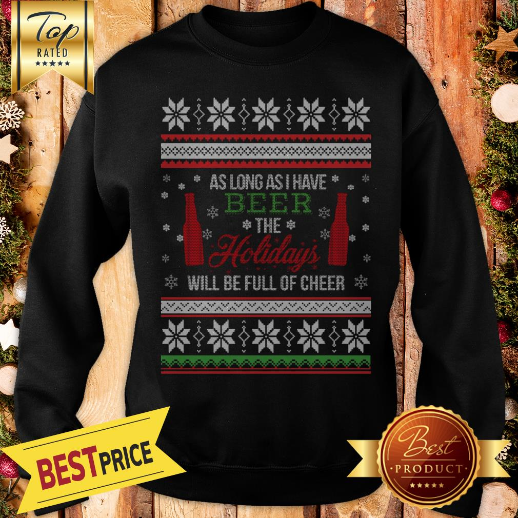 As Long As I Have Beer The Holidays Funny Will Be Full Of Cheer Christmas Sweatshirt