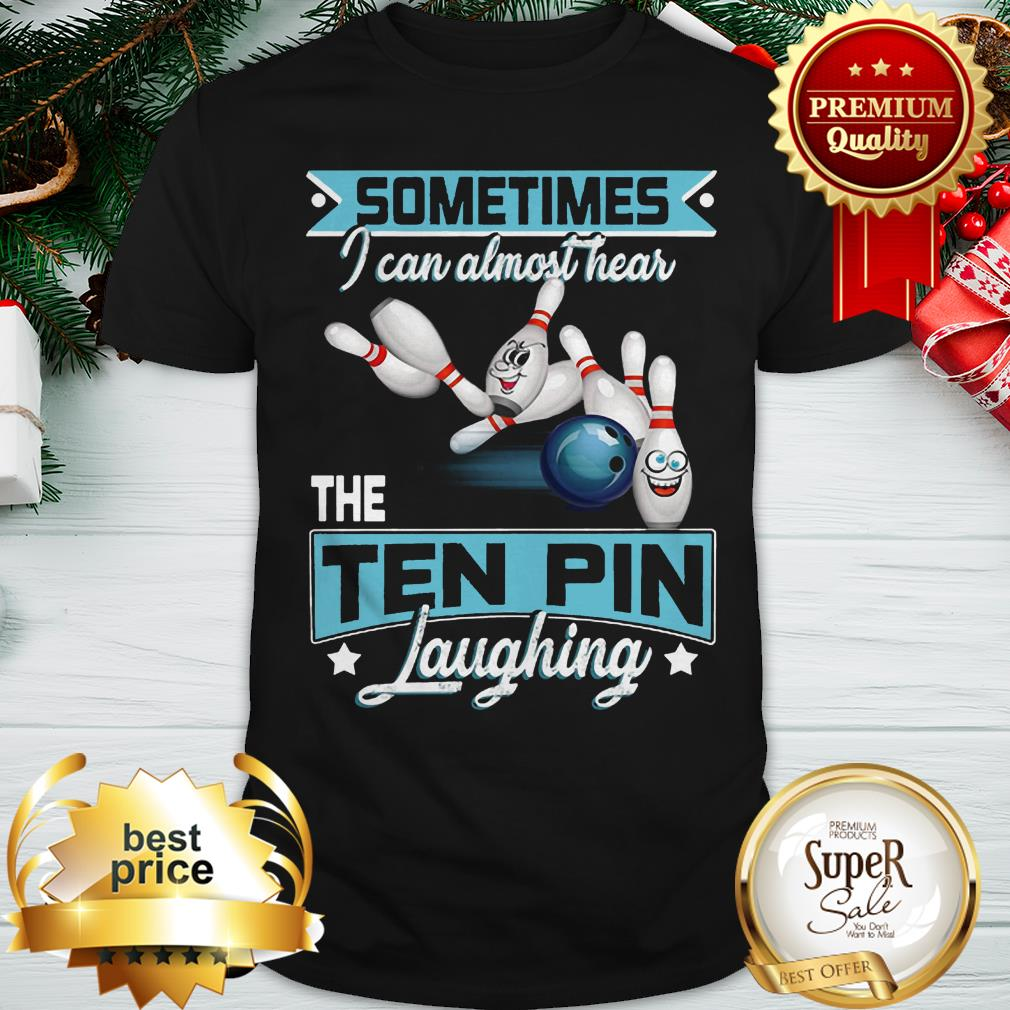 Bowling Sometimes I Can Almost Hear The Ten Pin Laughing ShirtBowling Sometimes I Can Almost Hear The Ten Pin Laughing Shirt