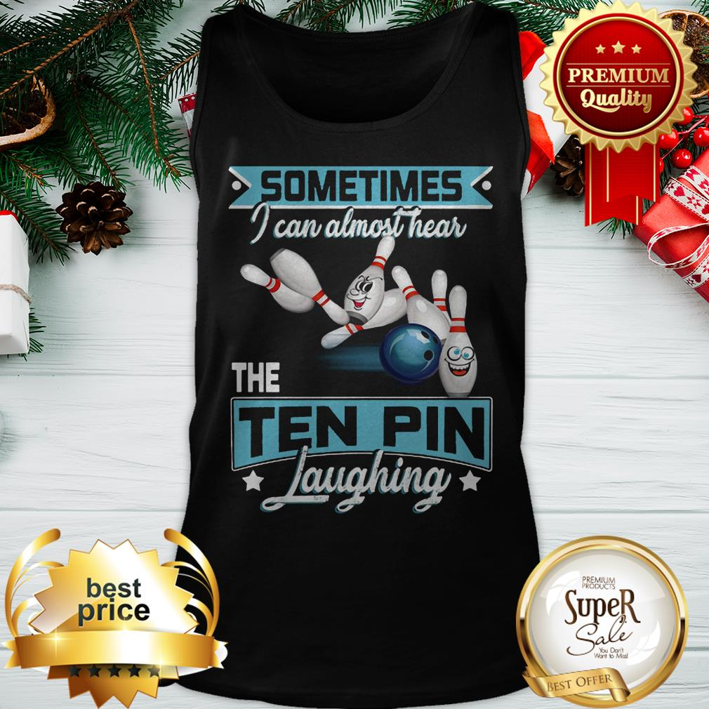 Bowling Sometimes I Can Almost Hear The Ten Pin Laughing ShirtBowling Sometimes I Can Almost Hear The Ten Pin Laughing Tank Top