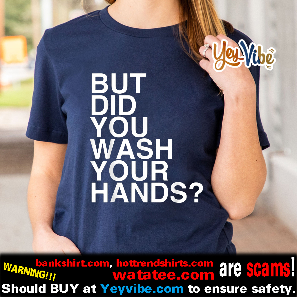 But Did You Wash Your Hands Hand Washing Hygiene Gift Shirts