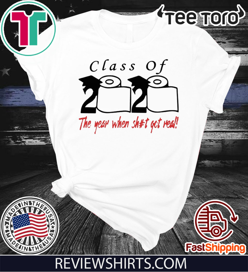 Class of 2020 The year when shit got real Tee Shirt - Limited Edition