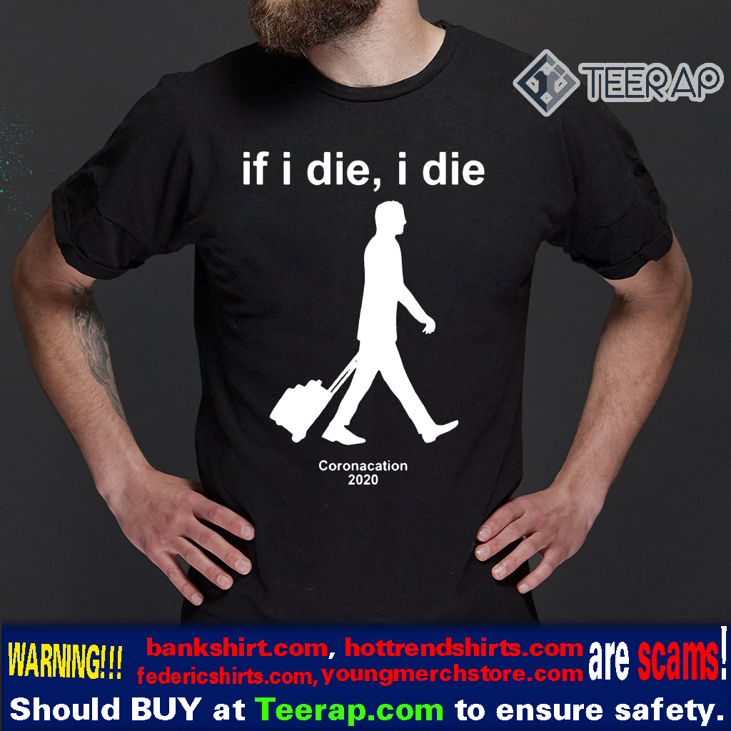 Coronacation 2020 – If I Die I Die Shirt