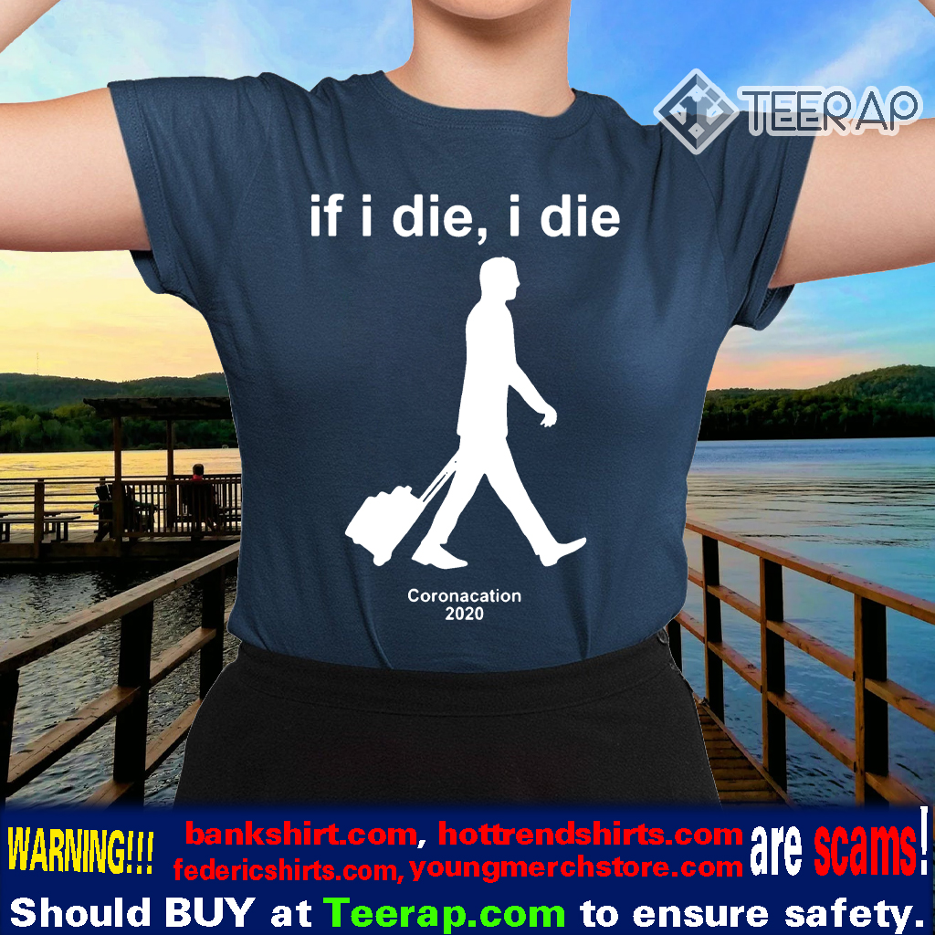 Coronacation 2020 – If I Die I Die Shirts
