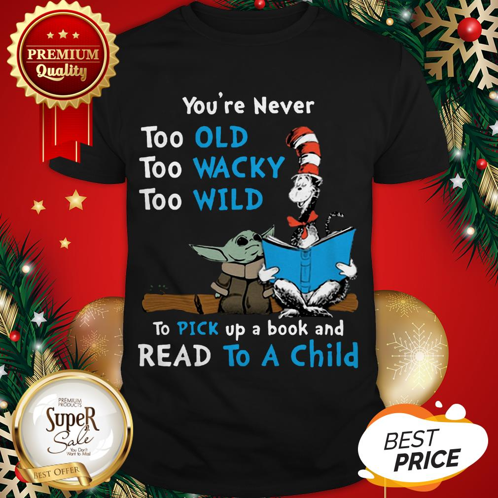 Dr Seuss Baby Yoda You're Never Too Old Wacky Wild To Pick Up A Book And Read To A Child Shirt