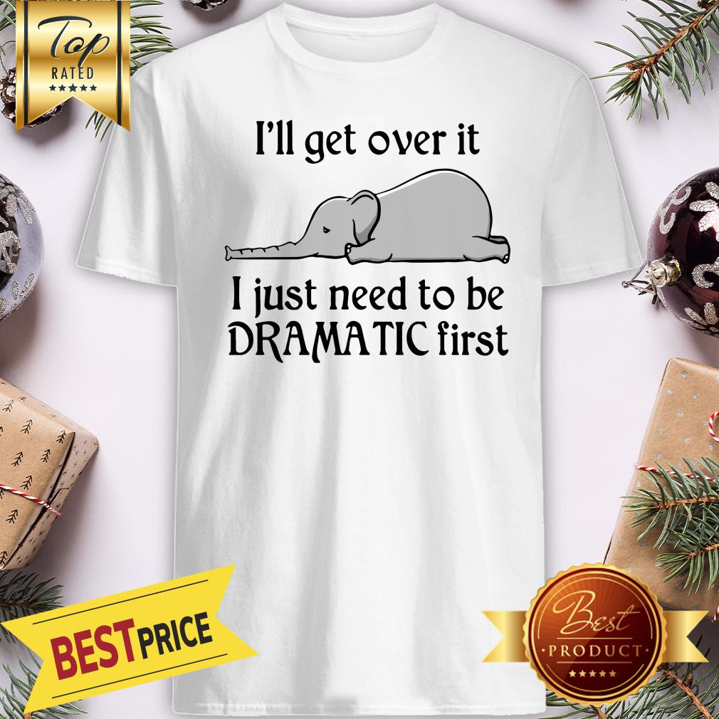 Hot Elephant I'll Get Over It I Just Need To Be Dramatic First Shirt
