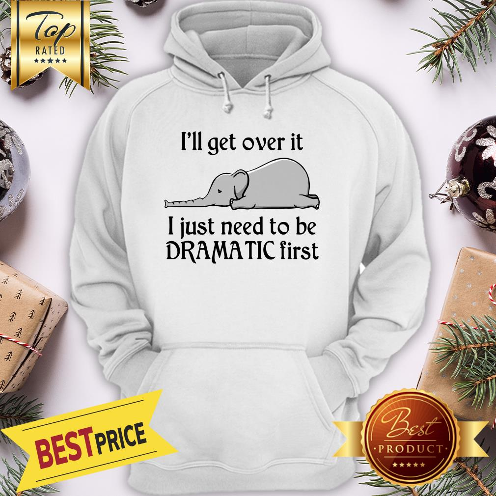 Hot Elephant I'll Get Over It I Just Need To Be Dramatic First Hoodie