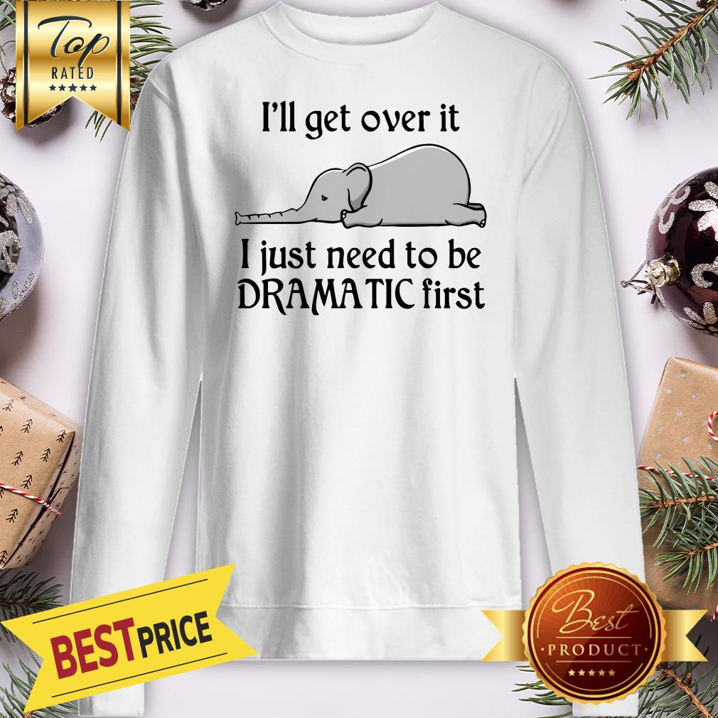 Hot Elephant I'll Get Over It I Just Need To Be Dramatic First Sweatshirt