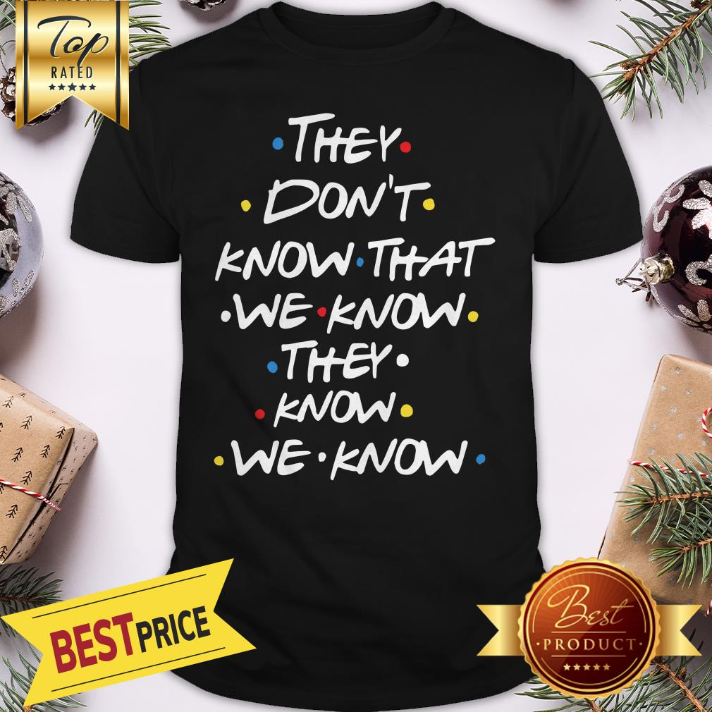 Hot They Don't Know That We Now Shirt