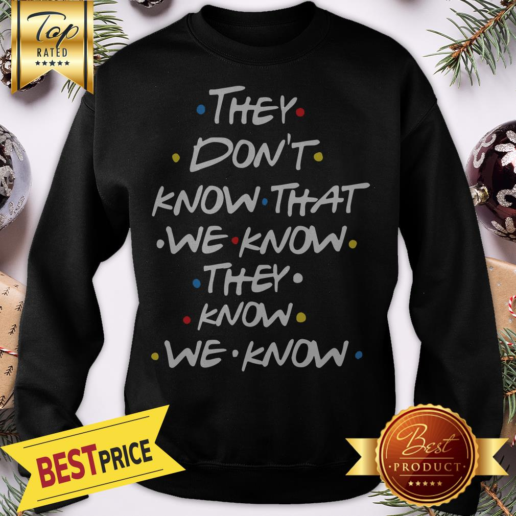 Hot They Don't Know That We Now Sweatshirt