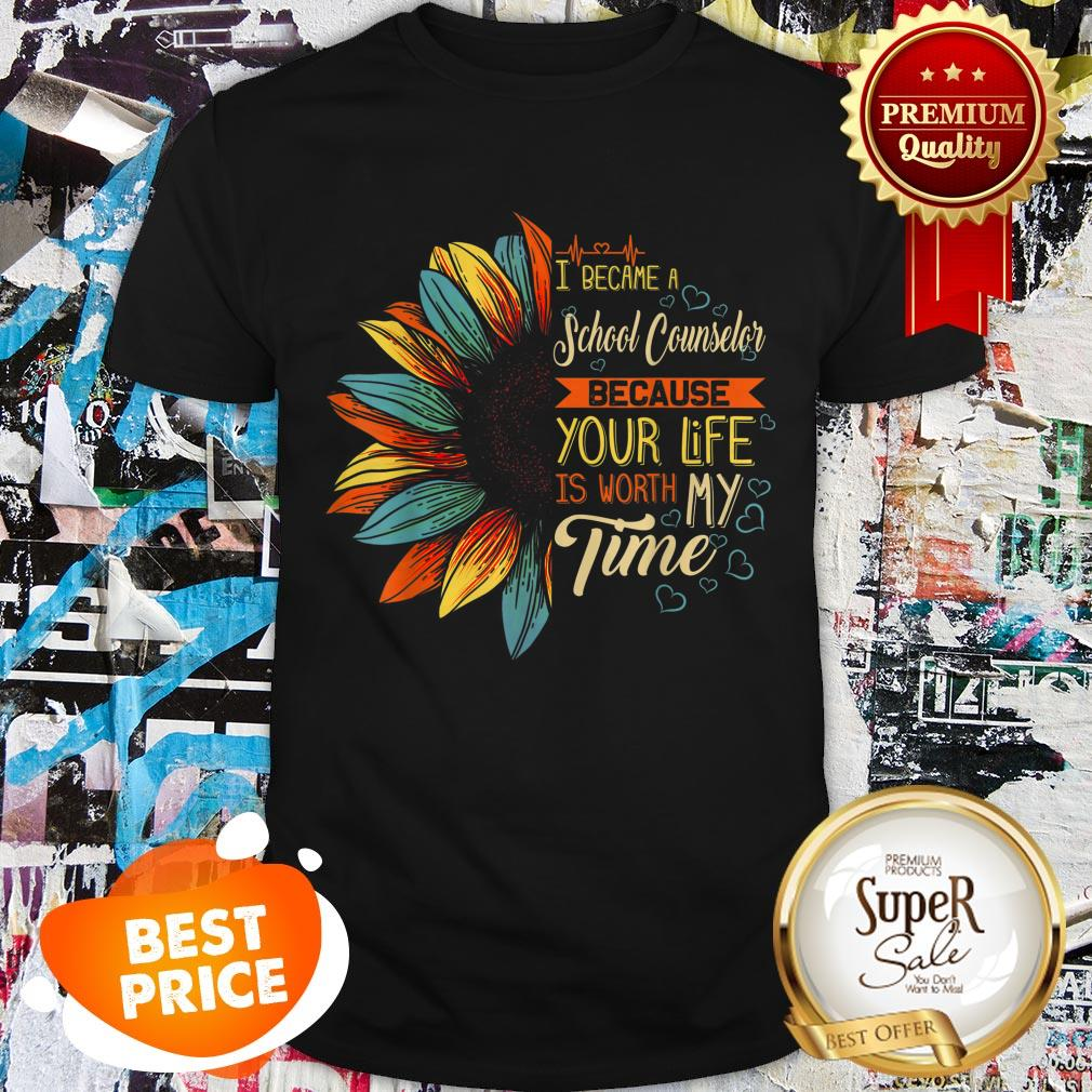 Nice I Became A School Counselor Because Your Life Is Worth My Time Shirt