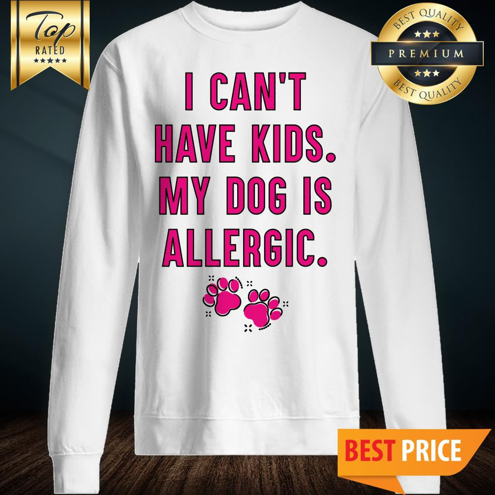 I Can't Have Kids My Dog Is Allergic Sweatshirt
