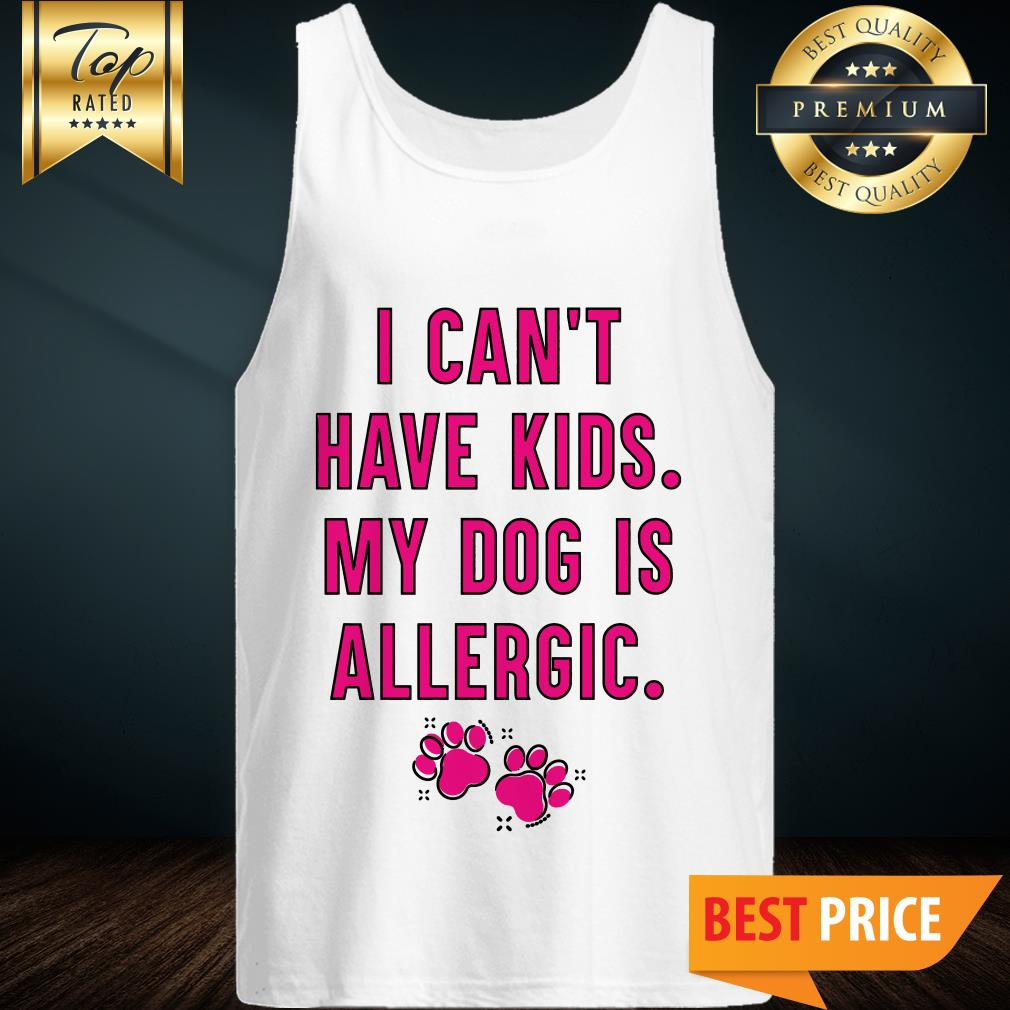 I Can't Have Kids My Dog Is Allergic Tank Top