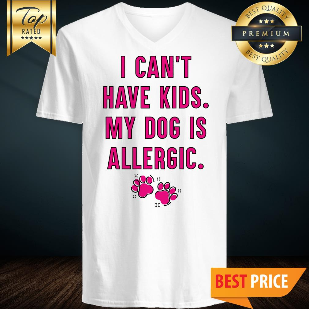 I Can't Have Kids My Dog Is Allergic V-Neck
