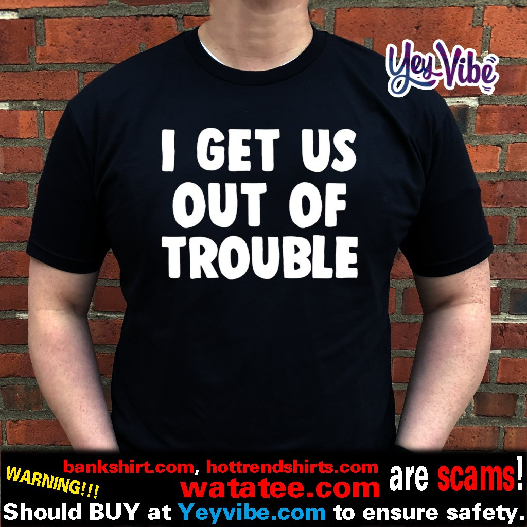 I get us out of trouble t shirt
