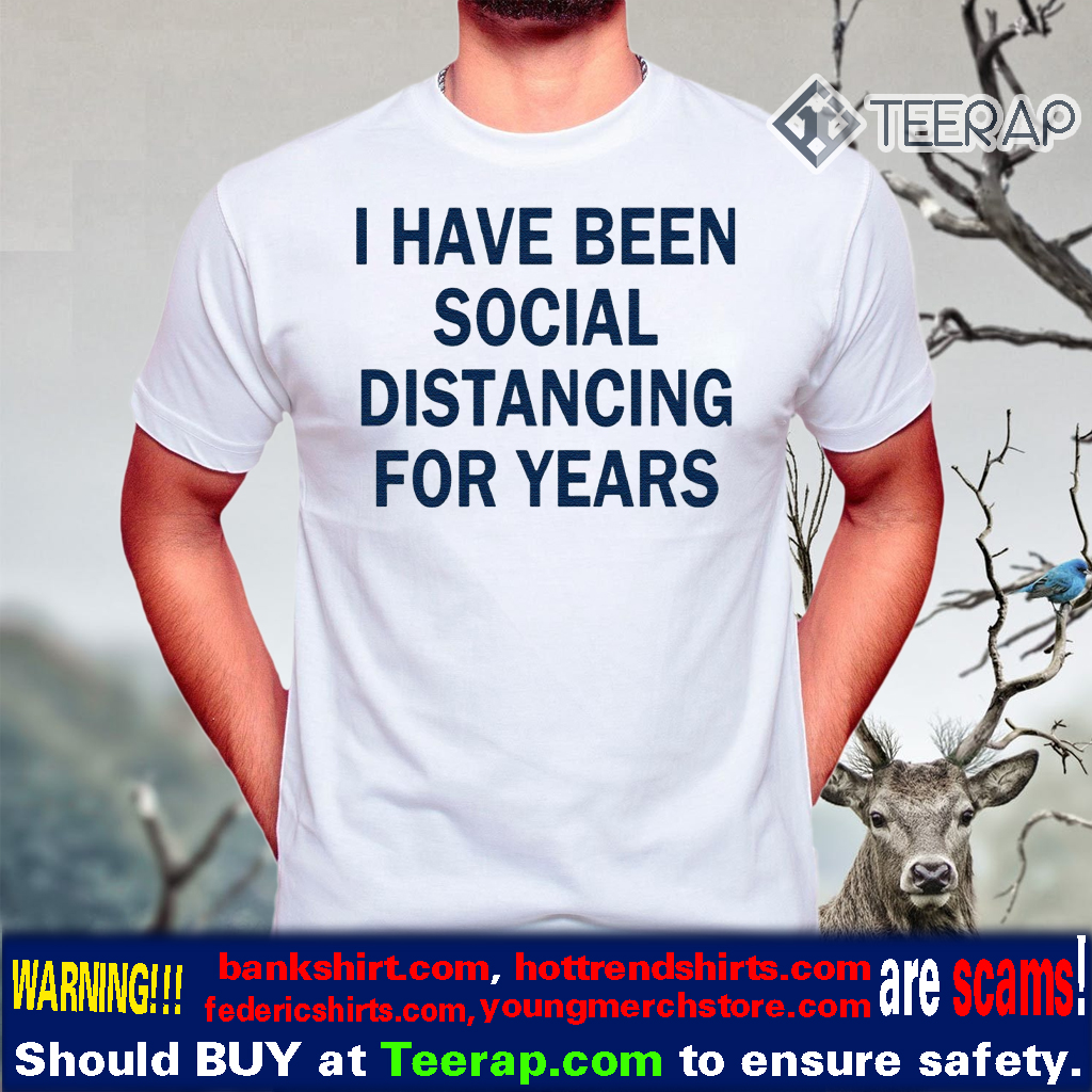 I have been social distancing for years t-shirts