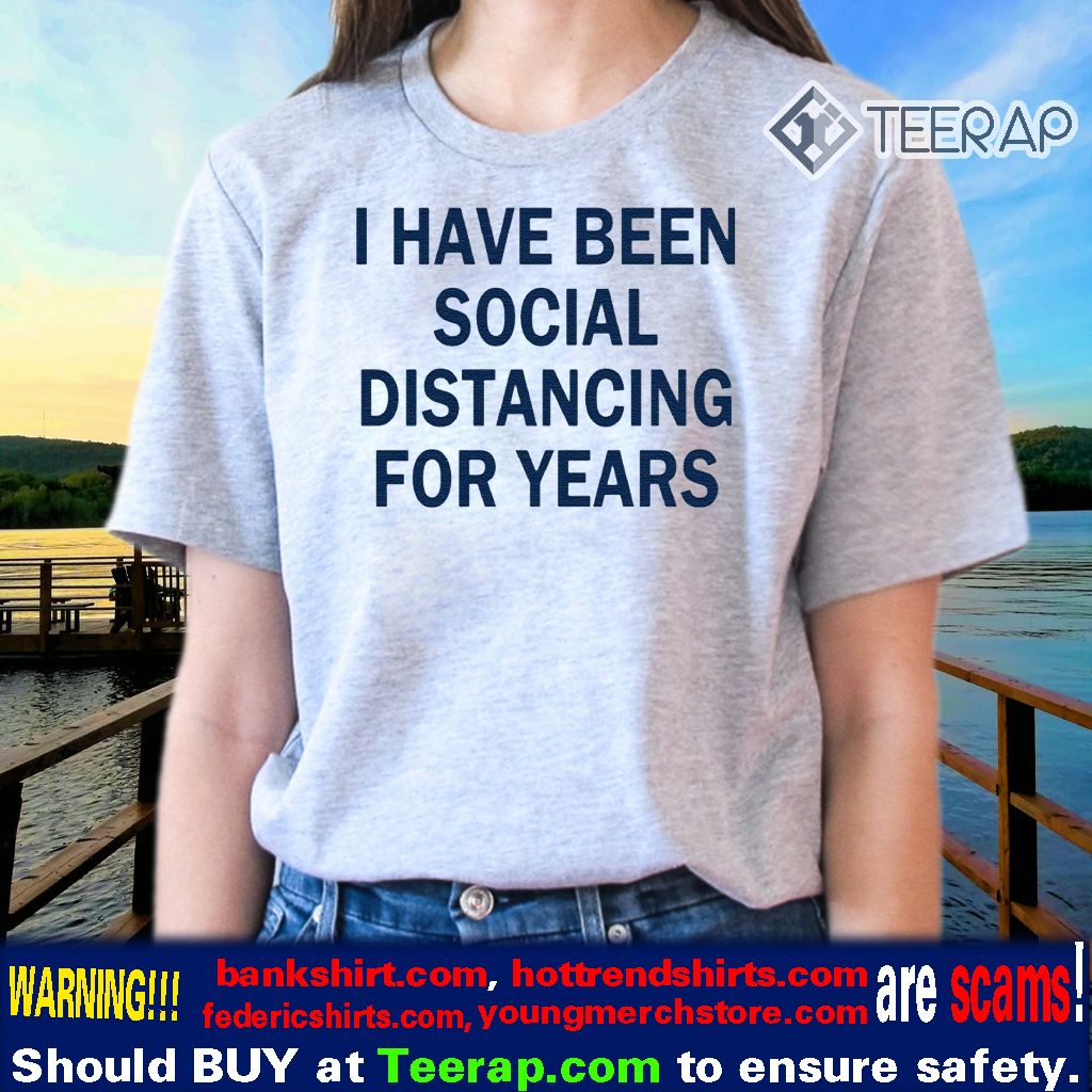 I have been social distancing for years tshirts