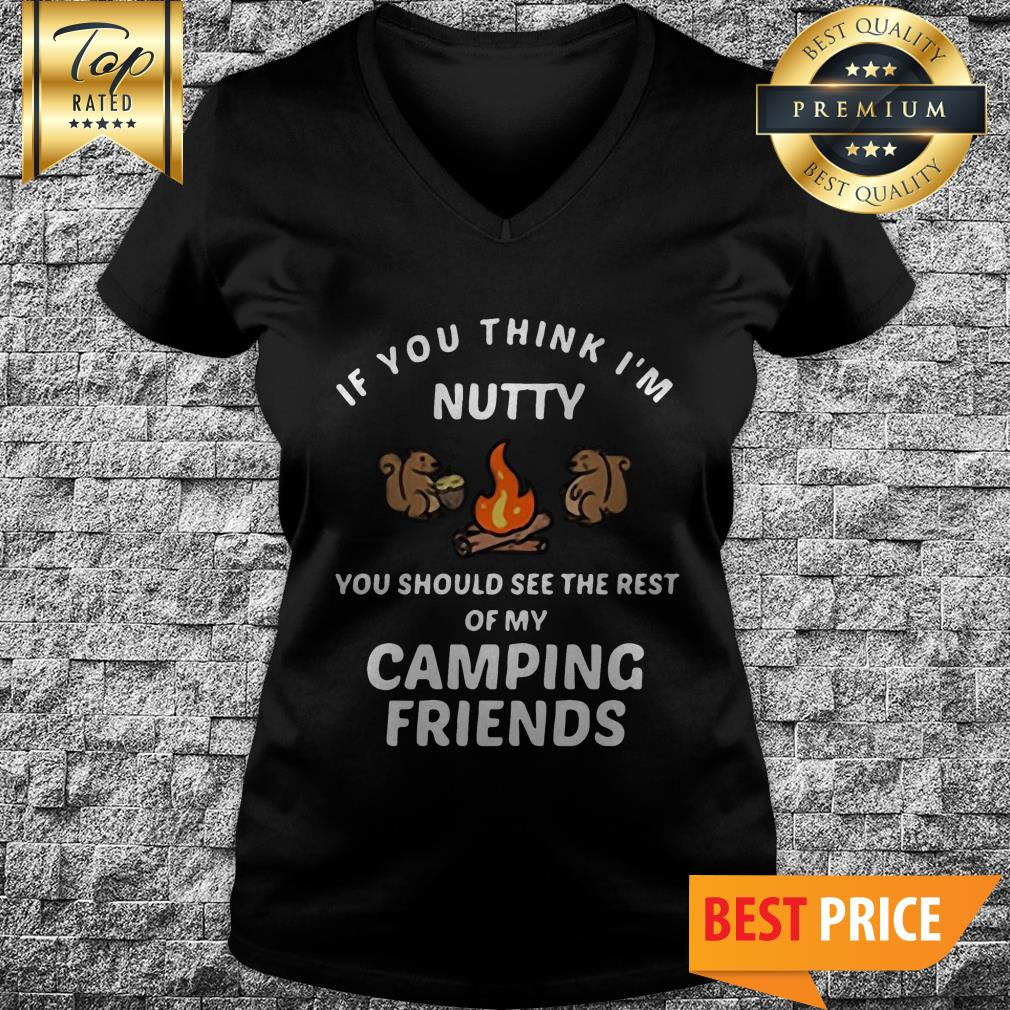 If You Think I'm Nutty You Should See The Rest Of My Camping Friends Camping V-Neck