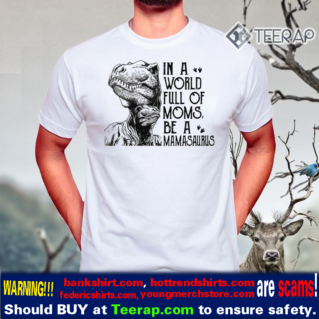 In A World Full Of Moms Be A Mamasaurus T-Shirts
