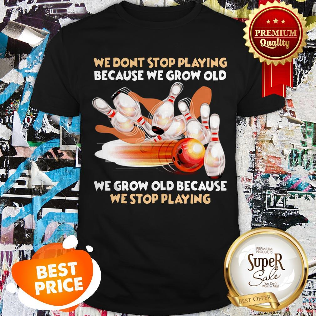 Nice Bowling We Don't Stop Playing Because We Grow Old Shirt