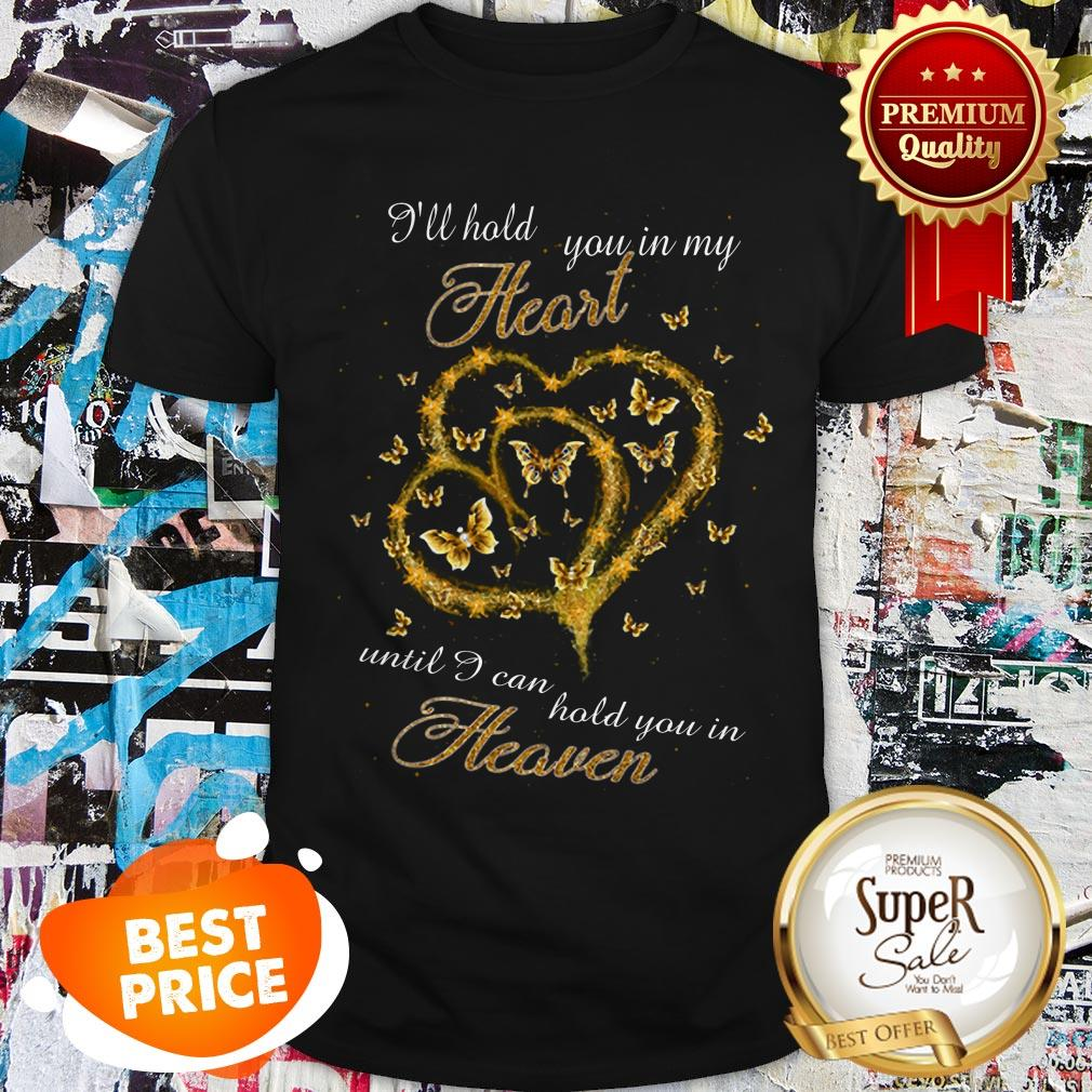 Nice Butterfly I'll Hold You In My Heart Until I Can Hold You Heaven Shirt
