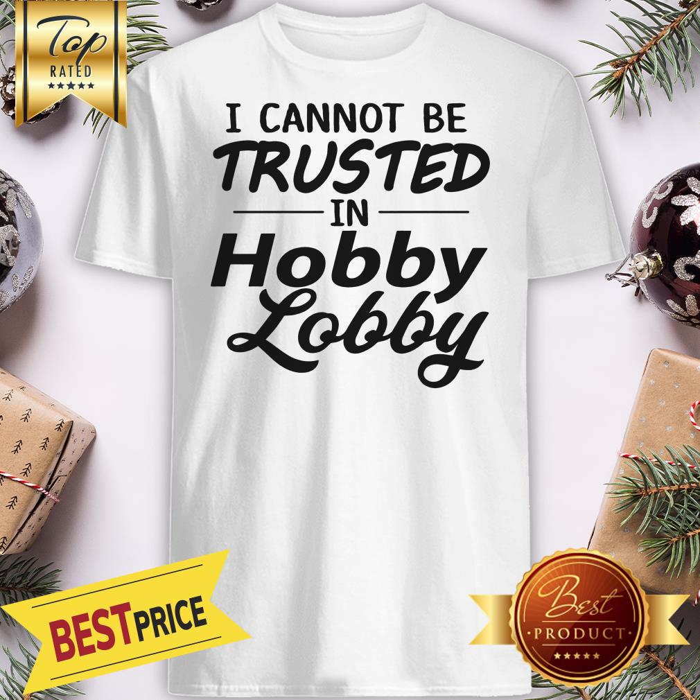 Nice I Cannot Be Trusted In Hobby Lobby Shirt