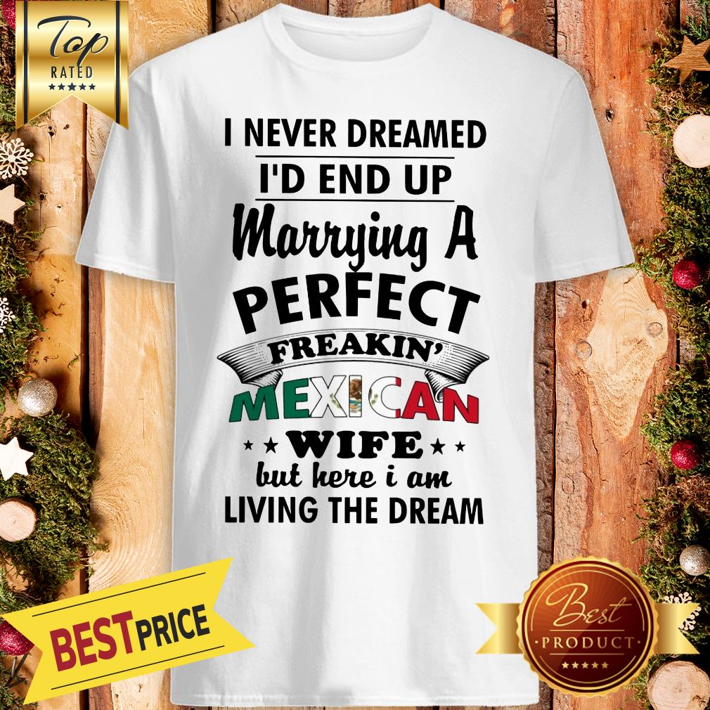 Nice I Never Dreamed I'd End Up Marrying A Perfect Freakin' Mexican Wife But Here Shirt