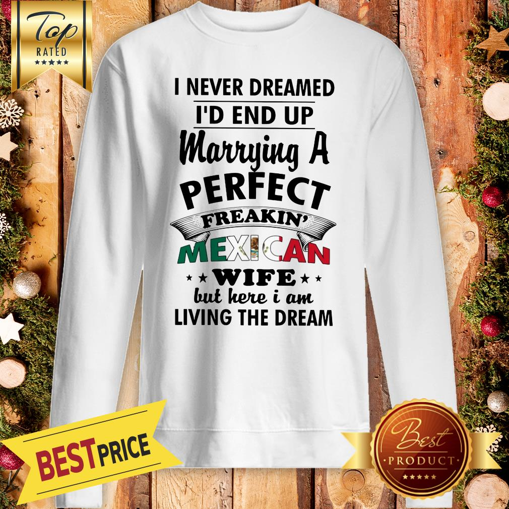Nice I Never Dreamed I'd End Up Marrying A Perfect Freakin' Mexican Wife But Here Sweatshirt