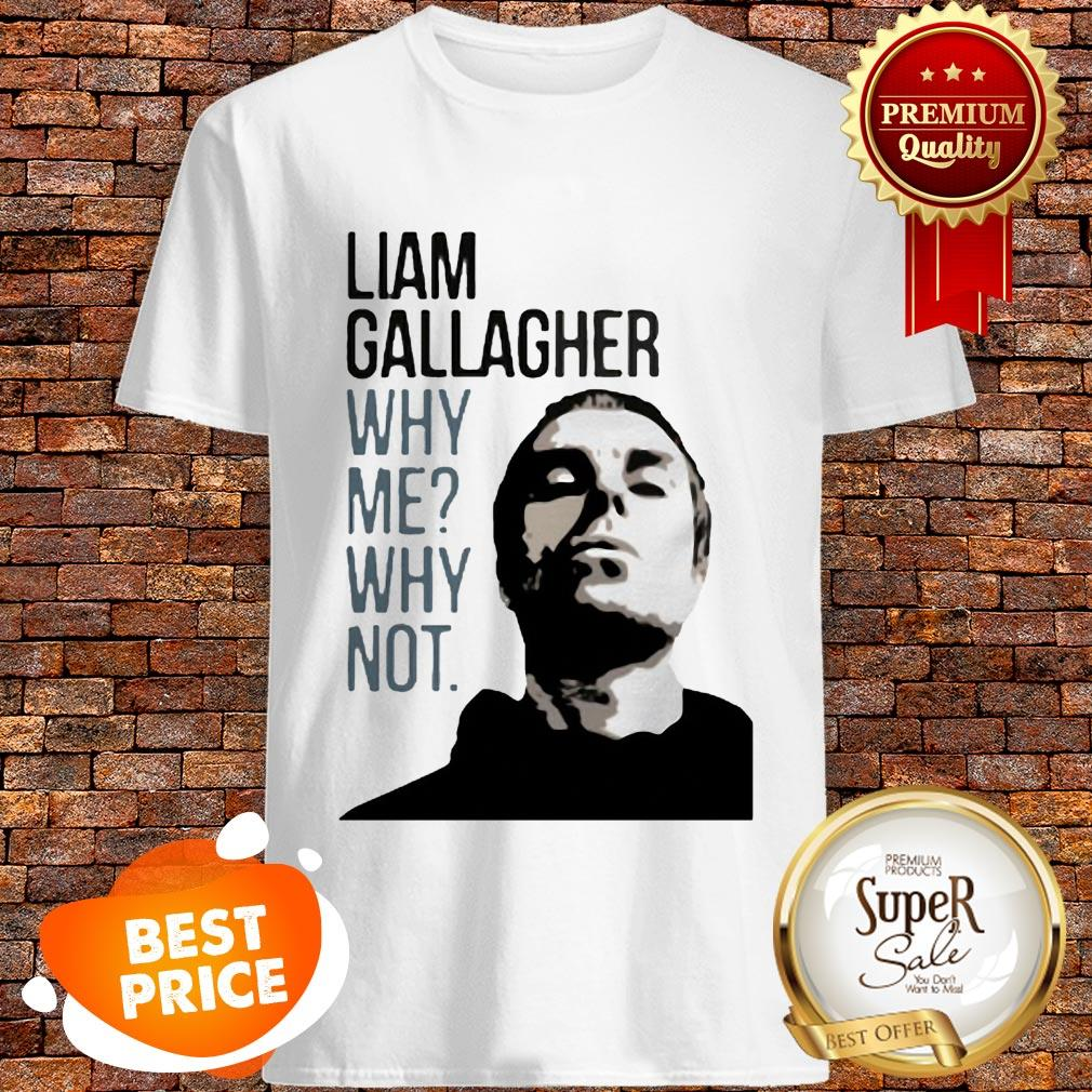 Nice Liam Gallagher Why Me Why Not Shirt