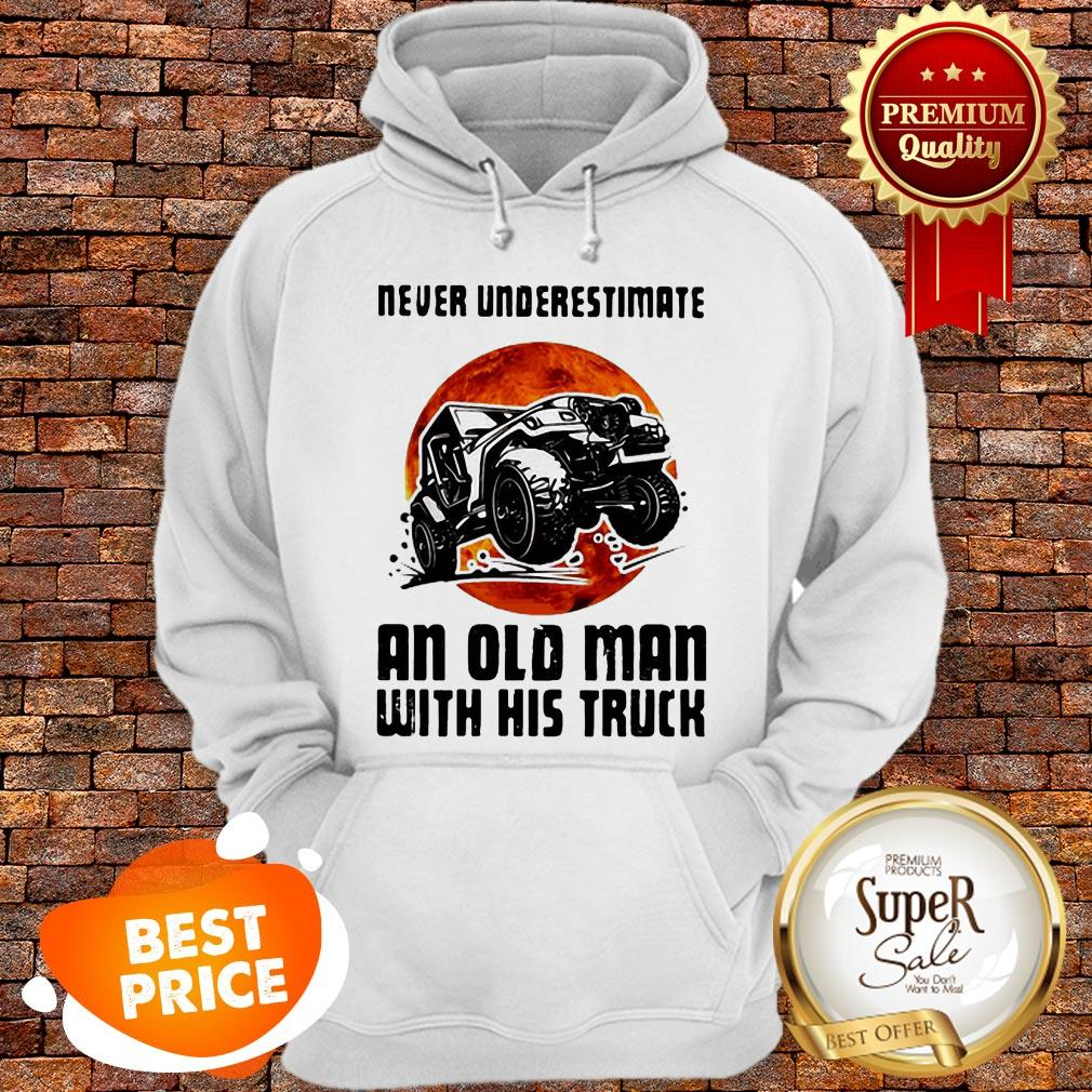 Nice Never Underestimate An Old Man With His Truck Sunset Hoodie