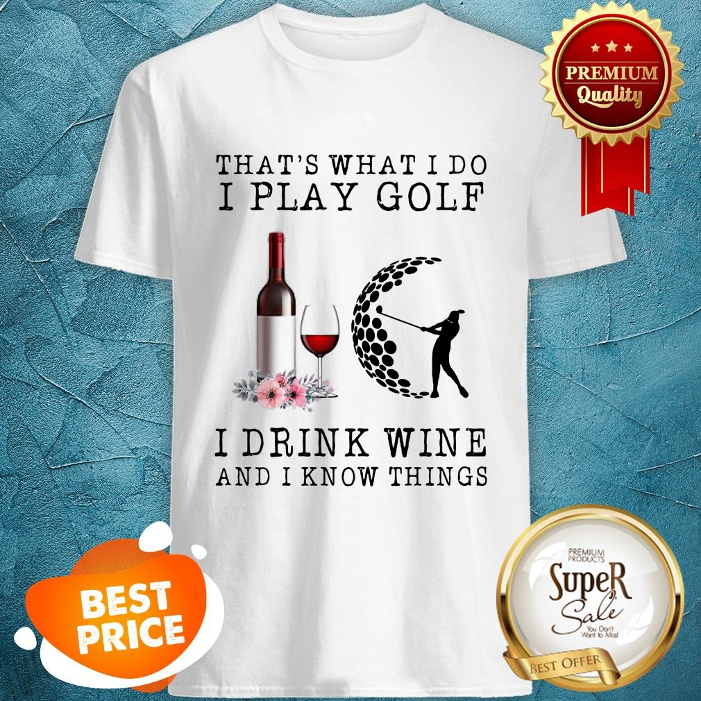 Nice That's What I Do I Play Golf I Drink Wine And I Know Things Shirt