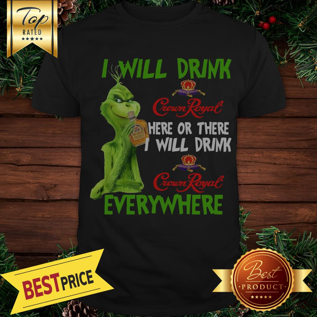 Official Grinch I Will Drink Crown Royal Here Or There I Will Drink Crown Royal Everywhere Shirt