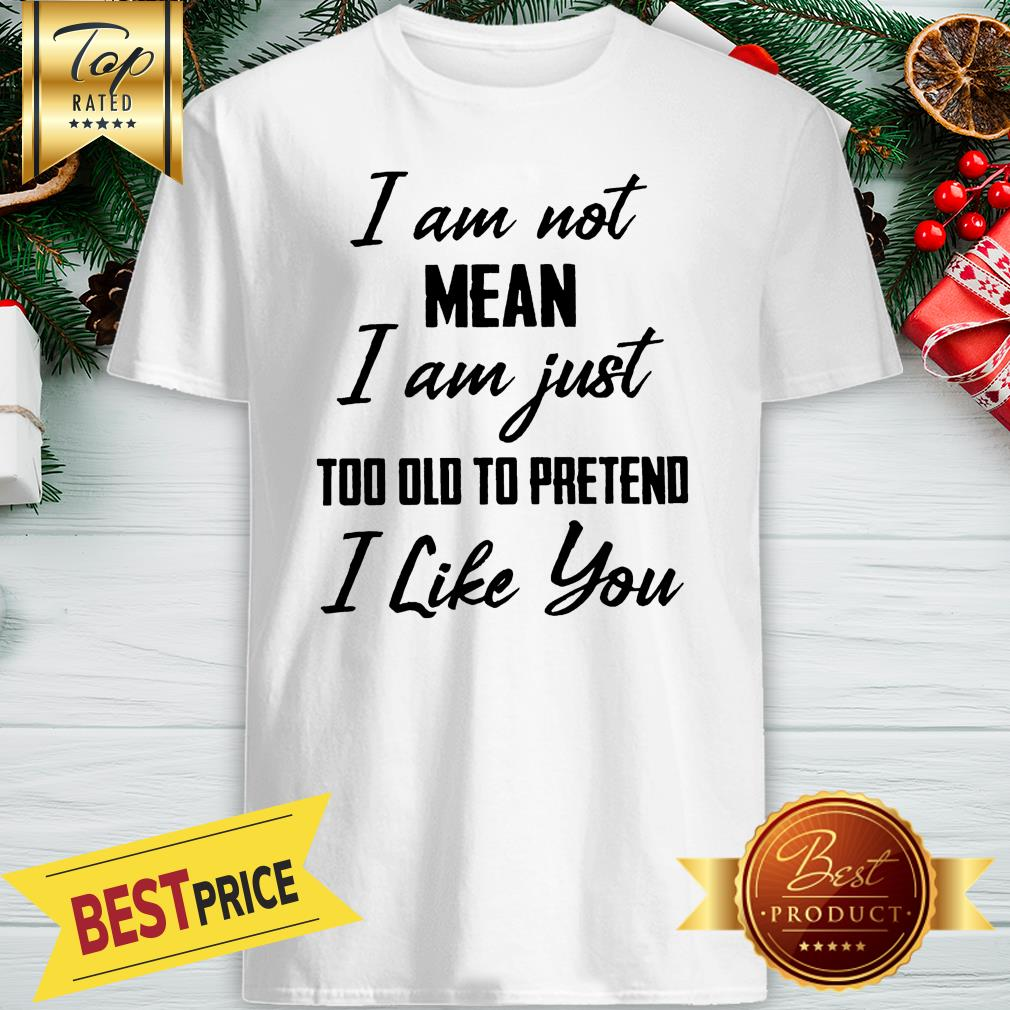 Official I Am Not Mean I Am Just Too Old To Pretend I Like You Shirt