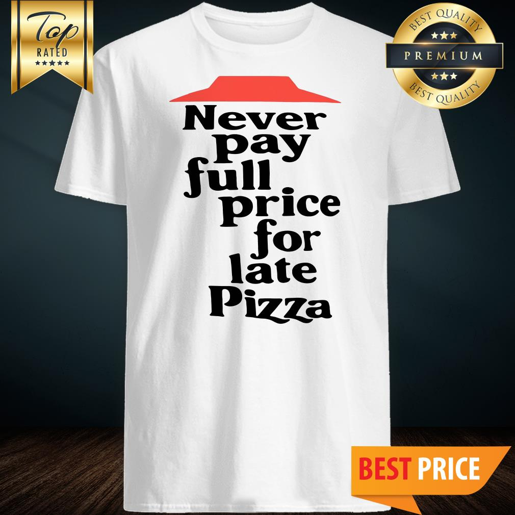 Official Never Pay Full Price For Late Pizza shirt