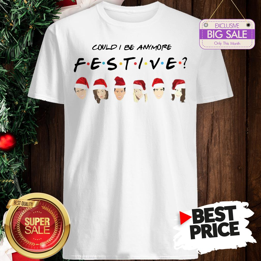 Official Pretty Could I Be Anymore Festive Friends Christmas Jumper Shirt