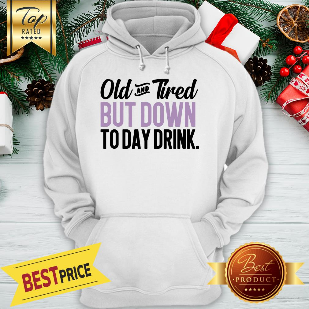 Old And Tired But Down To Day Drink ShirtOld And Tired But Down To Day Drink Hoodie